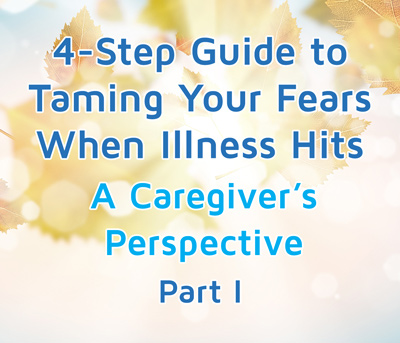 4-Step Guide to Taming Your Fears When Illness Hits: A Caregiver's Perspective (Part II)